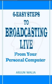 6 Easy Steps To Broadcasting Live: From your personal computer ebook by Arjun Walia