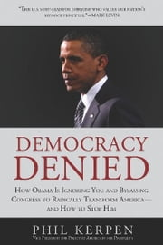 Democracy Denied - How Obama is Ignoring You and Bypassing Congress to Radically Transform America - and How to Stop Him ebook by Phil Kerpen