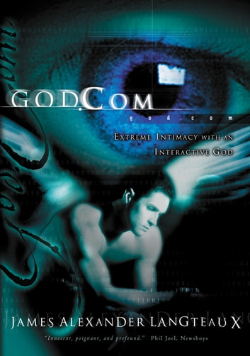 God.com - Extreme Intimacy with an Interactive God ebook by James Alexander Langteaux