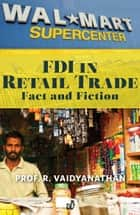 FDI IN RETAIL TRADE: FACT AND FICTION EXTRACTED FROM INDIA UNINC. ebook by PROF. R.VAIDYANATHAN