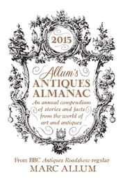 Allum's Antiques Almanac 2015 - An Annual Compendium of Stories and Facts From the World of Art and Antiques ebook by Marc Allum