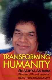 Transforming Humanity Sri Sathya Sai Baba (Glimpses of Divine Incarnation) ebook by Dinesh Bhargava