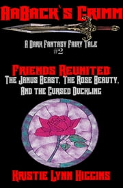 AaBack's Grimm: Dark Fantasy Fairy Tale #2 Friends Reunited: The Janus Beast, The Rose Beauty, And The Cursed Duckling ebook by Kristie Lynn Higgins