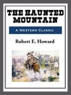 The Haunted Mountain ebook by Robert E. Howard