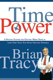 Time Power - A Proven System for Getting More Done in Less Time Than You Ever Thought Possible ebook by Brian Tracy