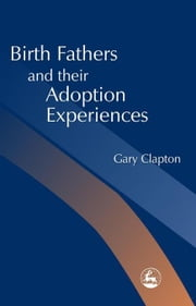 Birth Fathers and their Adoption Experiences ebook by Clapton, Gary