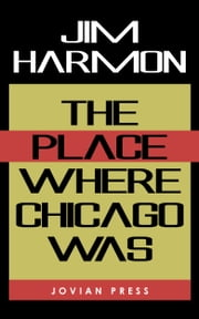 The Place Where Chicago Was ebook by Jim Harmon