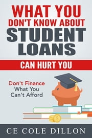 What You Don't Know About Student Loans Can Hurt You ebook by Ce Cole Dillon