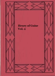 Henry of Guise Vol. 2 - Or the states of Blois ebook by G. P. R. James