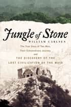 Jungle of Stone - The Extraordinary Journey of John L. Stephens and Frederick Catherwood, and the Discovery of the Lost Civilization of the Maya ebook by William Carlsen