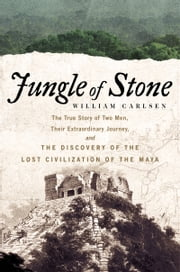 Jungle of Stone - The True Story of Two Men, Their Extraordinary Journey, and the Discovery of the Lost Civilization of the Maya ebook by William Carlsen