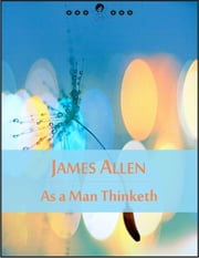 As a Man Thinketh: The Book of Thoughts, Health and Body, Character, Purpose, Achievement, Visions and Ideals (New Thought Edition - Secret Library) ebook by James Allen