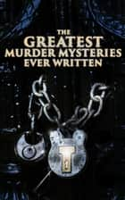 The Greatest Murder Mysteries Ever Written - 800+ Whodunit Murder Mysteries, True Crime Stories & Action Thrillers: Sherlock Holmes, Dr. Thorndyke Cases, Bulldog Drummond, Detective Standish, Martin Hewitt, Max Carrados… ebook by