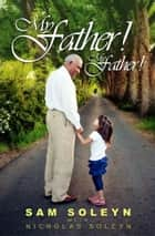 My Father! My Father! ebook by Sam Soleyn, Nicholas Soleyn