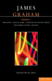 James Graham Plays: 1 - A History of Falling Things, Tory Boyz, The Man, The Whisky Taster, Sons of York ebook by James Graham