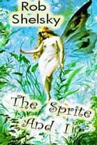 The Sprite And I ebook by Rob Shelsky