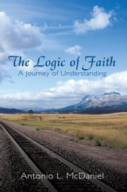 The Logic of Faith - A Journey of Understanding ebook by Antonio L. McDaniel