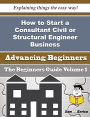 How to Start a Consultant Civil or Structural Engineer Business (Beginners Guide) ebook by Georgina Benavides,Sam Enrico
