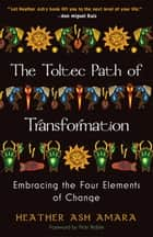 The Toltec Path of Transformation - Embracing the Four Elements of Change ebook by HeatherAsh Amara, Vicki Noble