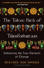 The Toltec Path of Transformation - Embracing the Four Elements of Change ebook by HeatherAsh Amara,Vicki Noble