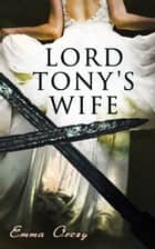 Lord Tony's Wife - The Scarlet Pimpernel Action-Adventure Novel ebook by Emma Orczy