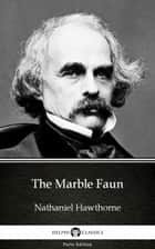 The Marble Faun by Nathaniel Hawthorne - Delphi Classics (Illustrated) ebook by Nathaniel Hawthorne, Nathaniel Hawthorne, Delphi Classics