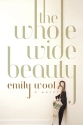 The Whole Wide Beauty: A Novel ebook by Emily Woof