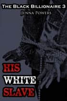 The Black Billionaire 3: His White Slave ebook by Jenna Powers