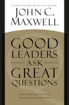 Good Leaders Ask Great Questions ebook by John C. Maxwell