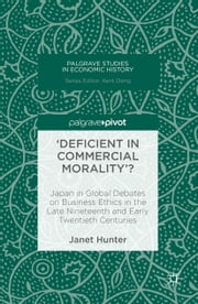 'Deficient in Commercial Morality'? - Japan in Global Debates on Business Ethics in the Late Nineteenth and Early Twentieth Centuries ebook by Janet Hunter