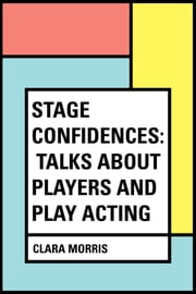 Stage Confidences: Talks About Players and Play Acting ebook by Clara Morris