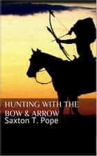 Hunting with the Bow & Arrow ebook by Saxton T. Pope