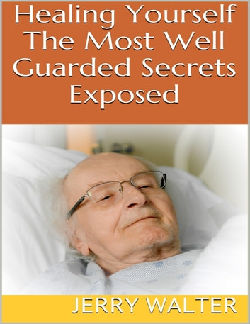 Healing Yourself: The Most Well Guarded Secrets Exposed ebook by Jerry Walter