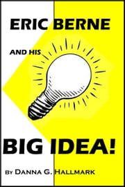 Eric Berne and His Big Idea! ebook by Danna G Hallmark