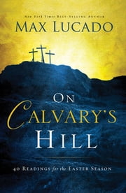 On Calvary's Hill - 40 Readings for the Easter Season ebook by Max Lucado