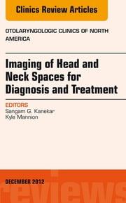 Imaging of Head and Neck Spaces for Diagnosis and Treatment, An Issue of Otolaryngologic Clinics, ebook by Sangam Kanekar,Kyle Mannion