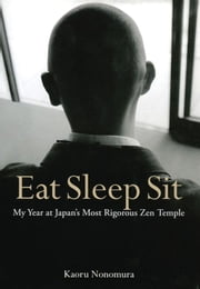 Eat Sleep Sit: My Year at Japan's Most Rigorous Zen Temple ebook by Kaoru Nonomura,Juliet Winters Carpenter