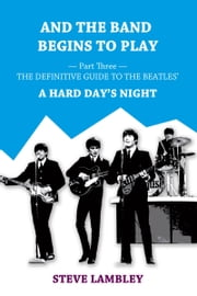 And the Band Begins to Play. Part Three: The Definitive Guide to the Beatles' A Hard Day's Night ebook by Steve Lambley