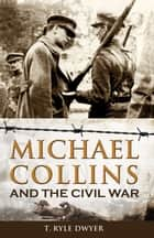 Michael Collins and the Civil War ebook by Ryle T Dwyer