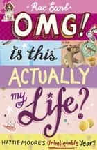 OMG! Is This Actually My Life? Hattie Moore's Unbelievable Year! ebook by Rae Earl