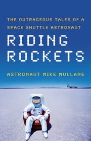 Riding Rockets - The Outrageous Tales of a Space Shuttle Astronaut ebook by Mike Mullane