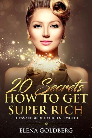 20 Secrets How to Get Super Rich - The Smart Guide to High Net Worth ebook by Elena Goldberg