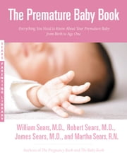 The Premature Baby Book - Everything You Need to Know About Your Premature Baby from Birth to Age One ebook by William Sears,Robert Sears,James Sears,Martha Sears