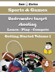 A Beginners Guide to Underwater target shooting (Volume 1) ebook by Yu Schlater,Sam Enrico
