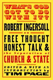 What's God Got to Do With It? - Robert Ingersoll on Free Thought, Honest Talk and the Separation of Church and State ebook by Tim Page