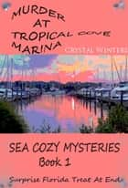 Murder at Tropical Cove Marina - Sea Cozy Mysteries, #1 ebook by Crystal Winters