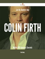 Let Us Shatter Any Colin Firth Myths - 183 Success Secrets ebook by Paul Lindsey