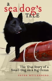 A Sea Dog's Tale - The True Story of a Small Dog on a Big Ocean ebook by Peter Muilenburg