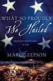 What So Proudly We Hailed - Francis Scott Key, A Life ebook by Marc Leepson