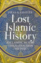 Lost Islamic History - Reclaiming Muslim Civilisation from the Past ebook by Firas Alkhateeb
